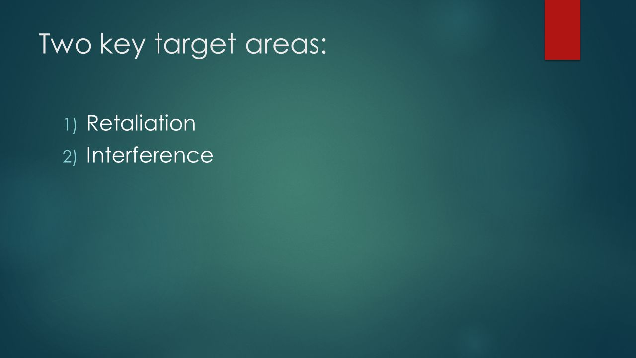 Two key target areas: 1) Retaliation 2) Interference