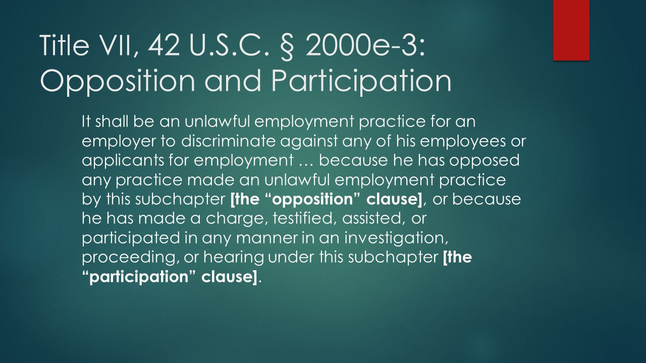 Title VII, 42 U.S.C. § 2000e-3: Opposition and Participation It shall be an unlawful employment practice for an employer to discriminate against any o