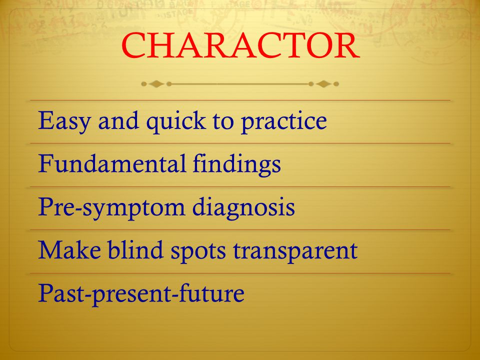 CHARACTOR Easy and quick to practice Fundamental findings Pre-symptom diagnosis Make blind spots transparent Past-present-future