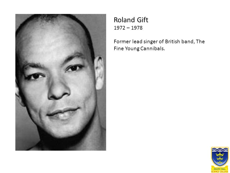 Roland Gift 1972 – 1978 Former lead singer of British band, The Fine Young Cannibals.