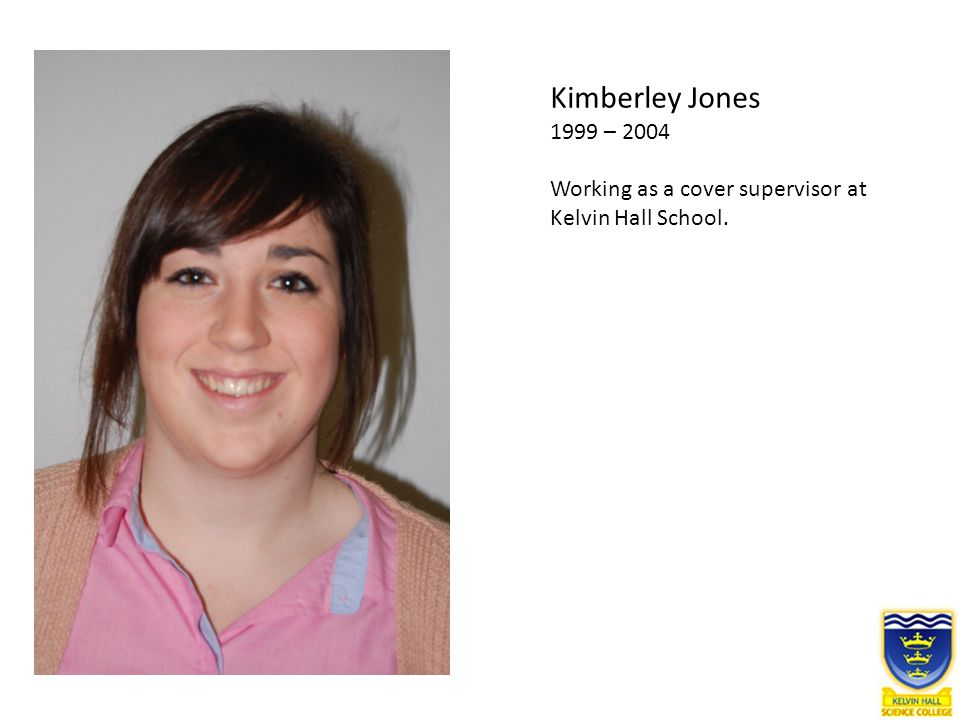 Kimberley Jones 1999 – 2004 Working as a cover supervisor at Kelvin Hall School.