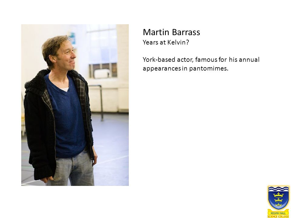 Martin Barrass Years at Kelvin? York-based actor, famous for his annual appearances in pantomimes.