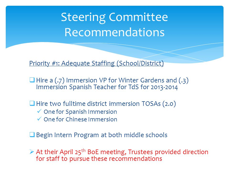 Priority #1: Adequate Staffing (School/District)  Hire a (.7) Immersion VP for Winter Gardens and (.3) Immersion Spanish Teacher for TdS for 2013-2014  Hire two fulltime district immersion TOSAs (2.0) One for Spanish Immersion One for Chinese Immersion  Begin Intern Program at both middle schools  At their April 25 th BoE meeting, Trustees provided direction for staff to pursue these recommendations Steering Committee Recommendations