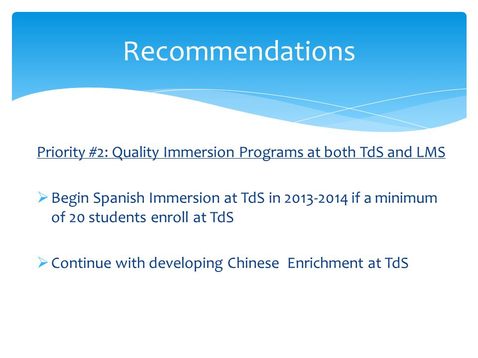 Priority #2: Quality Immersion Programs at both TdS and LMS  Begin Spanish Immersion at TdS in 2013-2014 if a minimum of 20 students enroll at TdS  Continue with developing Chinese Enrichment at TdS Recommendations