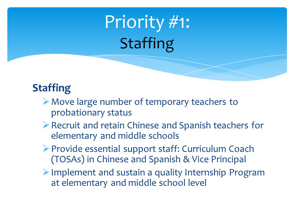 Staffing  Move large number of temporary teachers to probationary status  Recruit and retain Chinese and Spanish teachers for elementary and middle schools  Provide essential support staff: Curriculum Coach (TOSAs) in Chinese and Spanish & Vice Principal  Implement and sustain a quality Internship Program at elementary and middle school level Priority #1: Staffing