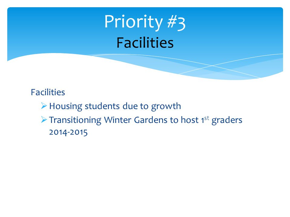 Facilities  Housing students due to growth  Transitioning Winter Gardens to host 1 st graders 2014-2015 Priority #3 Facilities