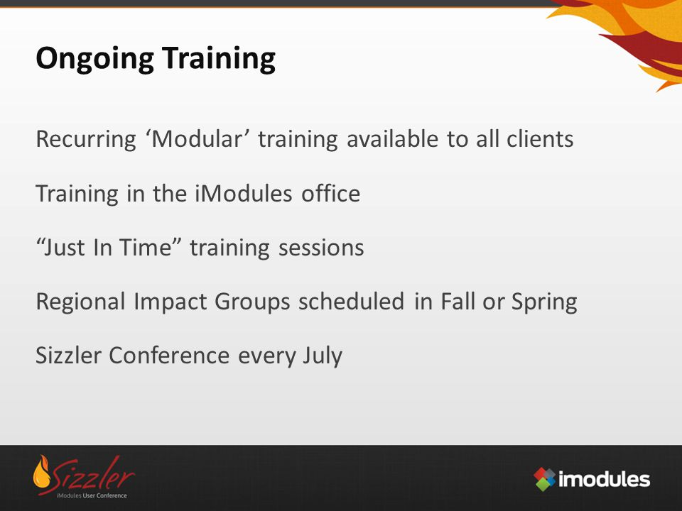 Ongoing Training Recurring 'Modular' training available to all clients Training in the iModules office Just In Time training sessions Regional Impact Groups scheduled in Fall or Spring Sizzler Conference every July