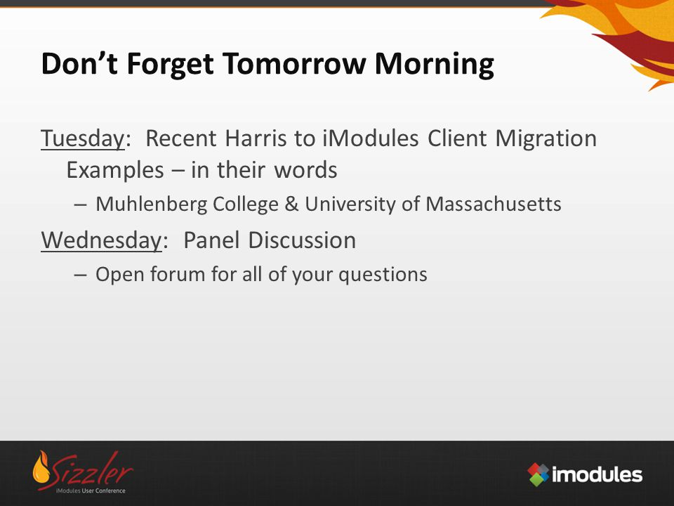 Don't Forget Tomorrow Morning Tuesday: Recent Harris to iModules Client Migration Examples – in their words – Muhlenberg College & University of Massachusetts Wednesday: Panel Discussion – Open forum for all of your questions