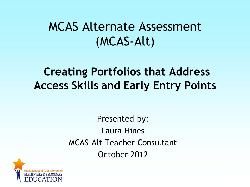 Presented by: Laura Hines MCAS-Alt Teacher Consultant October 2012 MCAS Alternate Assessment (MCAS-Alt) Creating Portfolios that Address Access Skills and Early Entry Points