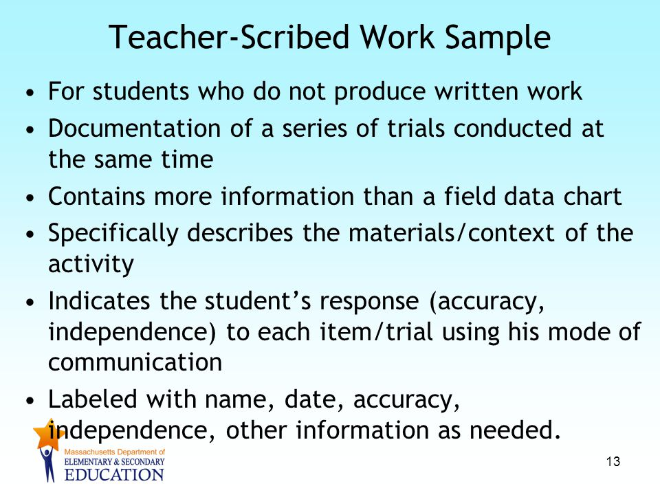 Teacher-Scribed Work Sample For students who do not produce written work Documentation of a series of trials conducted at the same time Contains more information than a field data chart Specifically describes the materials/context of the activity Indicates the student's response (accuracy, independence) to each item/trial using his mode of communication Labeled with name, date, accuracy, independence, other information as needed.