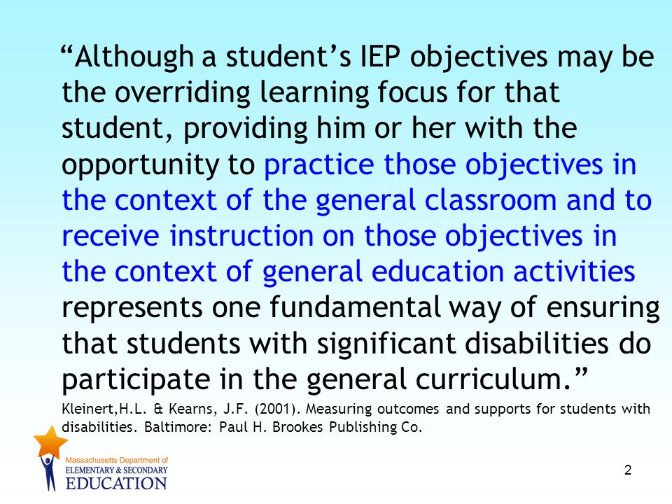 Although a student's IEP objectives may be the overriding learning focus for that student, providing him or her with the opportunity to practice those objectives in the context of the general classroom and to receive instruction on those objectives in the context of general education activities represents one fundamental way of ensuring that students with significant disabilities do participate in the general curriculum. Kleinert,H.L.