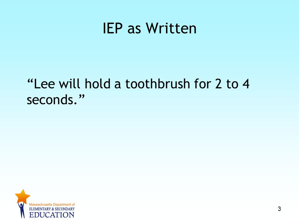 IEP as Written Lee will hold a toothbrush for 2 to 4 seconds. 3