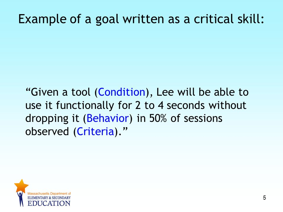 """Example of a goal written as a critical skill: """"Given a tool (Condition), Lee will be able to use it functionally for 2 to 4 seconds without dropping"""
