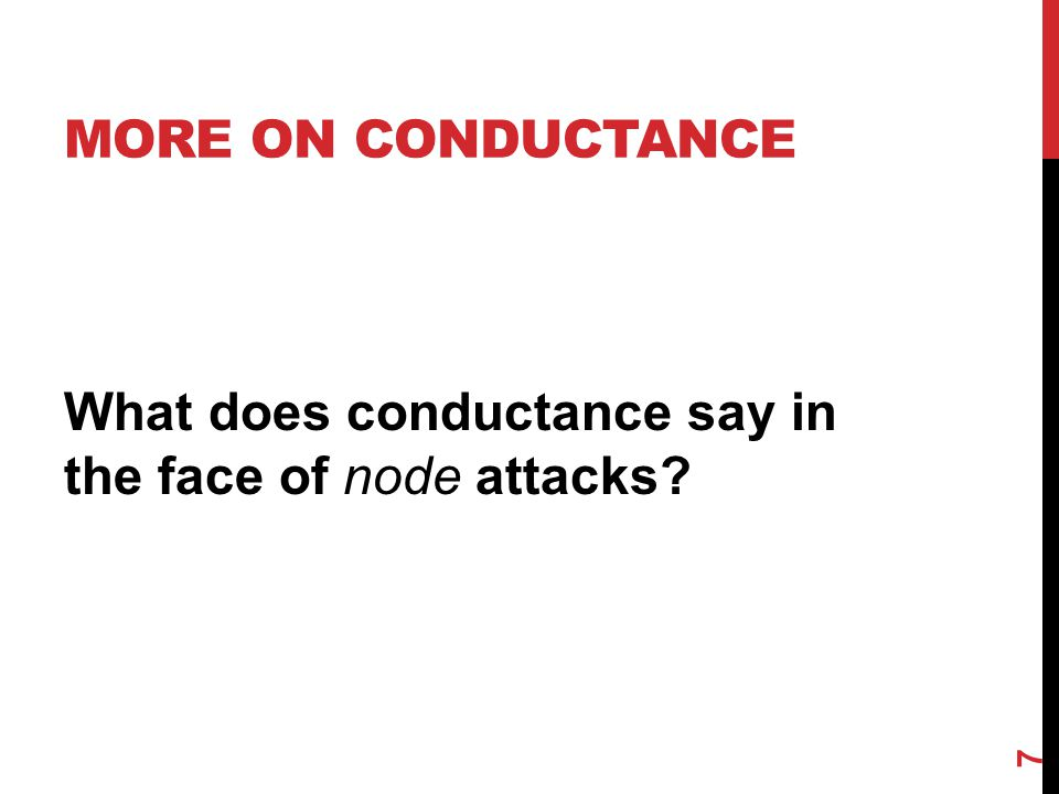 MORE ON CONDUCTANCE What does conductance say in the face of node attacks? 7
