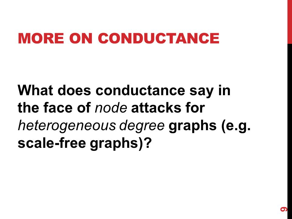 MORE ON CONDUCTANCE What does conductance say in the face of node attacks for heterogeneous degree graphs (e.g. scale-free graphs)? 9
