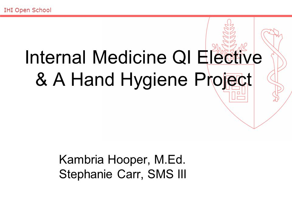 IHI Open School Internal Medicine QI Elective & A Hand Hygiene Project Kambria Hooper, M.Ed.