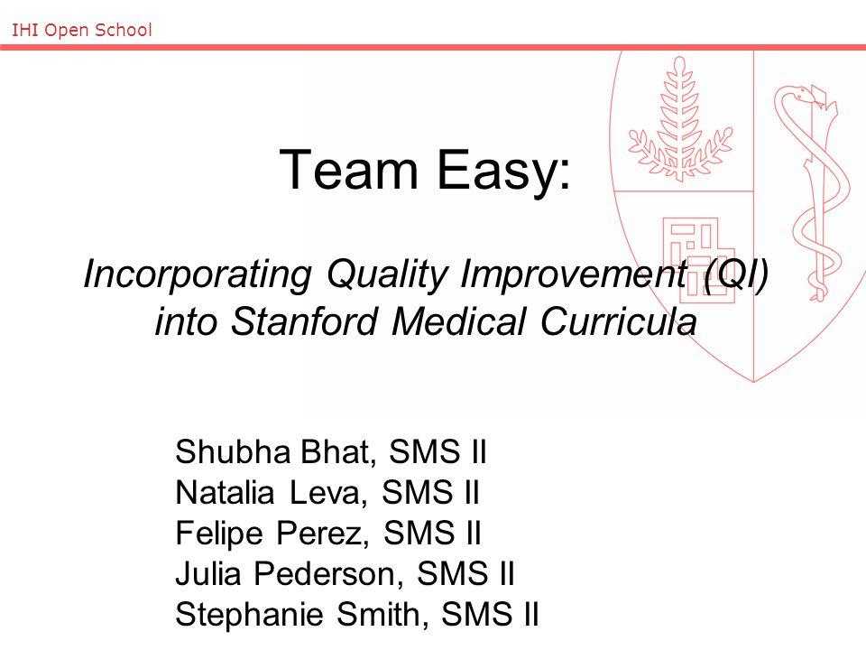 IHI Open School Team Easy: Incorporating Quality Improvement (QI) into Stanford Medical Curricula Shubha Bhat, SMS II Natalia Leva, SMS II Felipe Perez, SMS II Julia Pederson, SMS II Stephanie Smith, SMS II
