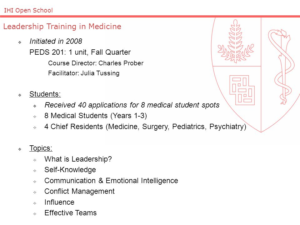 IHI Open School  Initiated in 2008 PEDS 201: 1 unit, Fall Quarter Course Director: Charles Prober Facilitator: Julia Tussing  Students:  Received 40 applications for 8 medical student spots  8 Medical Students (Years 1-3)  4 Chief Residents (Medicine, Surgery, Pediatrics, Psychiatry)  Topics:  What is Leadership.