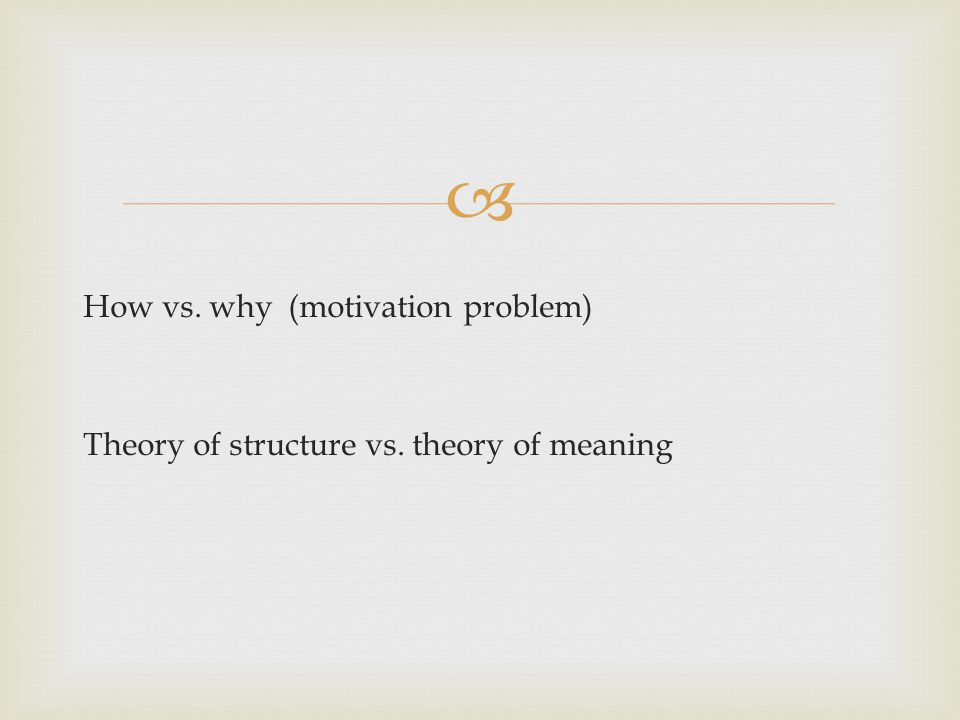  How vs. why (motivation problem) Theory of structure vs. theory of meaning