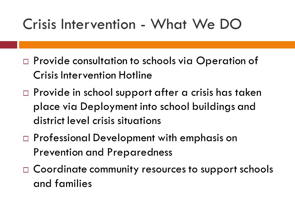 Crisis Intervention - What We DO  Provide consultation to schools via Operation of Crisis Intervention Hotline  Provide in school support after a crisis has taken place via Deployment into school buildings and district level crisis situations  Professional Development with emphasis on Prevention and Preparedness  Coordinate community resources to support schools and families