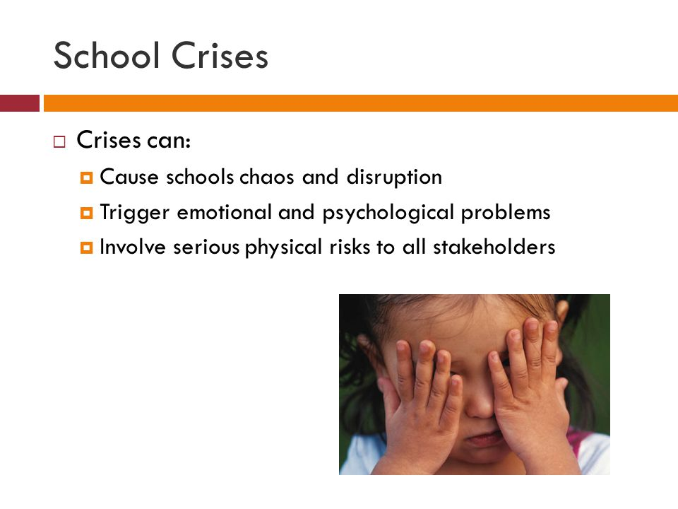 School Crises  Crises can:  Cause schools chaos and disruption  Trigger emotional and psychological problems  Involve serious physical risks to all stakeholders