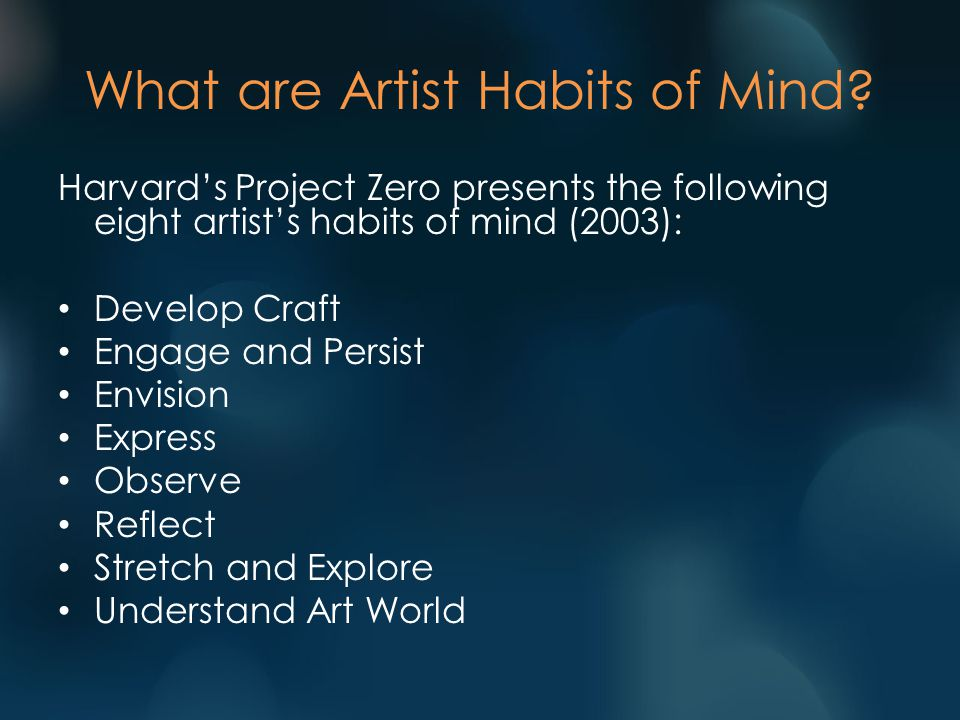 Harvard's Project Zero presents the following eight artist's habits of mind (2003): Develop Craft Engage and Persist Envision Express Observe Reflect Stretch and Explore Understand Art World What are Artist Habits of Mind?
