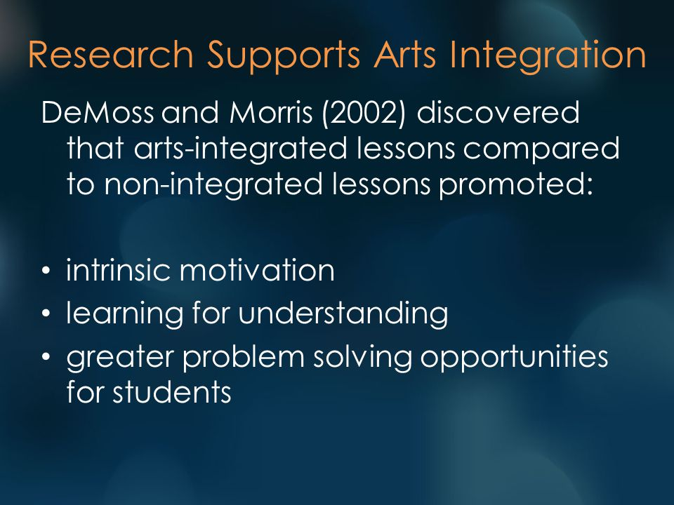 Research Supports Arts Integration DeMoss and Morris (2002) discovered that arts-integrated lessons compared to non-integrated lessons promoted: intrinsic motivation learning for understanding greater problem solving opportunities for students