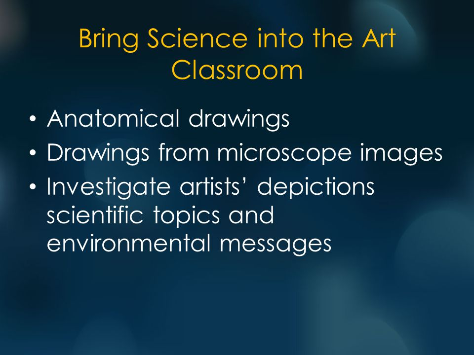 Bring Science into the Art Classroom Anatomical drawings Drawings from microscope images Investigate artists' depictions scientific topics and environmental messages