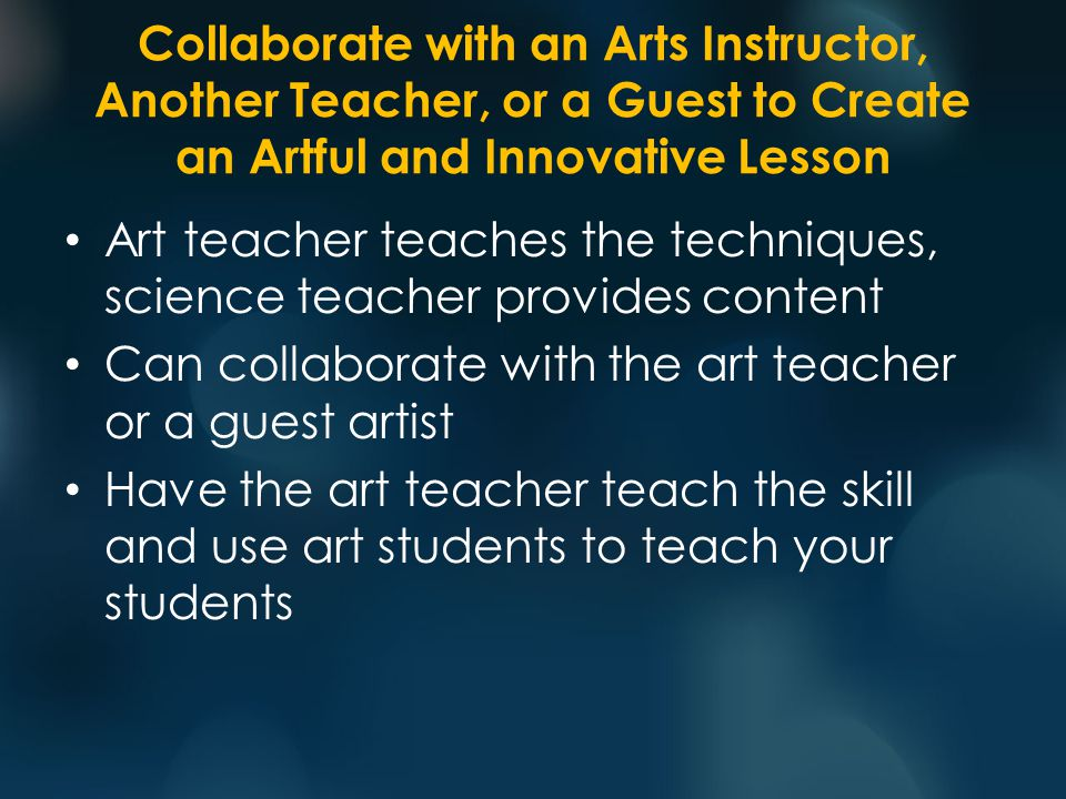 Collaborate with an Arts Instructor, Another Teacher, or a Guest to Create an Artful and Innovative Lesson Art teacher teaches the techniques, science teacher provides content Can collaborate with the art teacher or a guest artist Have the art teacher teach the skill and use art students to teach your students