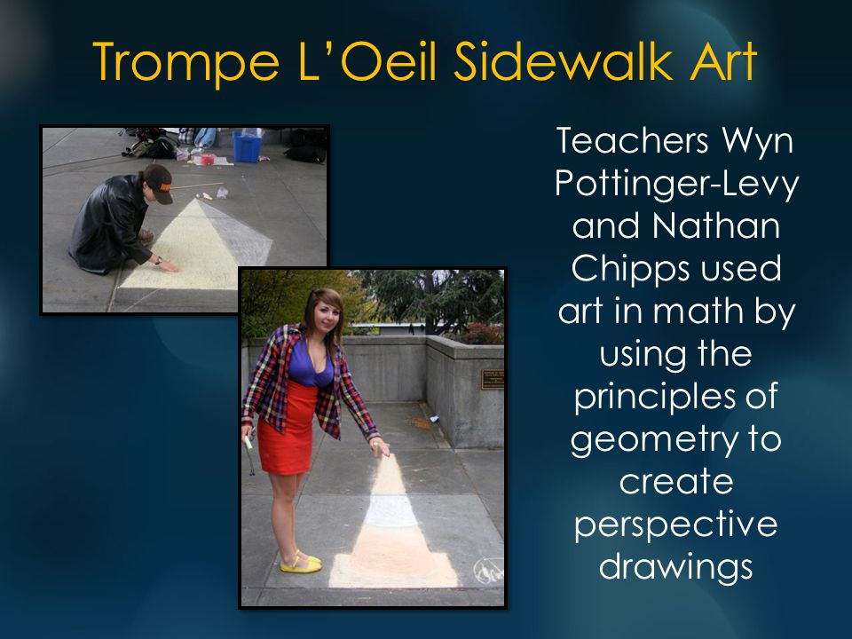 Trompe L'Oeil Sidewalk Art Teachers Wyn Pottinger-Levy and Nathan Chipps used art in math by using the principles of geometry to create perspective drawings