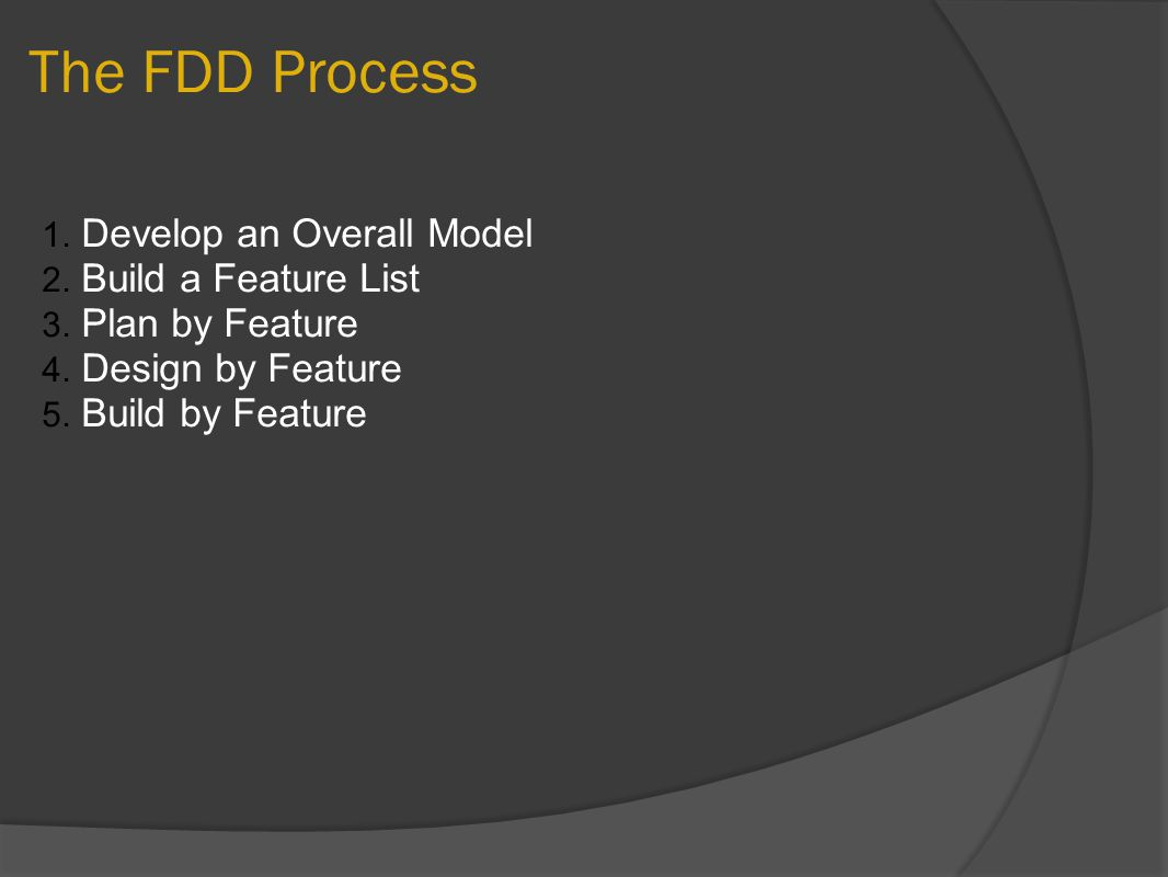 The FDD Process 1. Develop an Overall Model 2. Build a Feature List 3. Plan by Feature 4. Design by Feature 5. Build by Feature