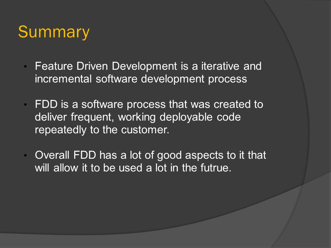 Summary Feature Driven Development is a iterative and incremental software development process FDD is a software process that was created to deliver f