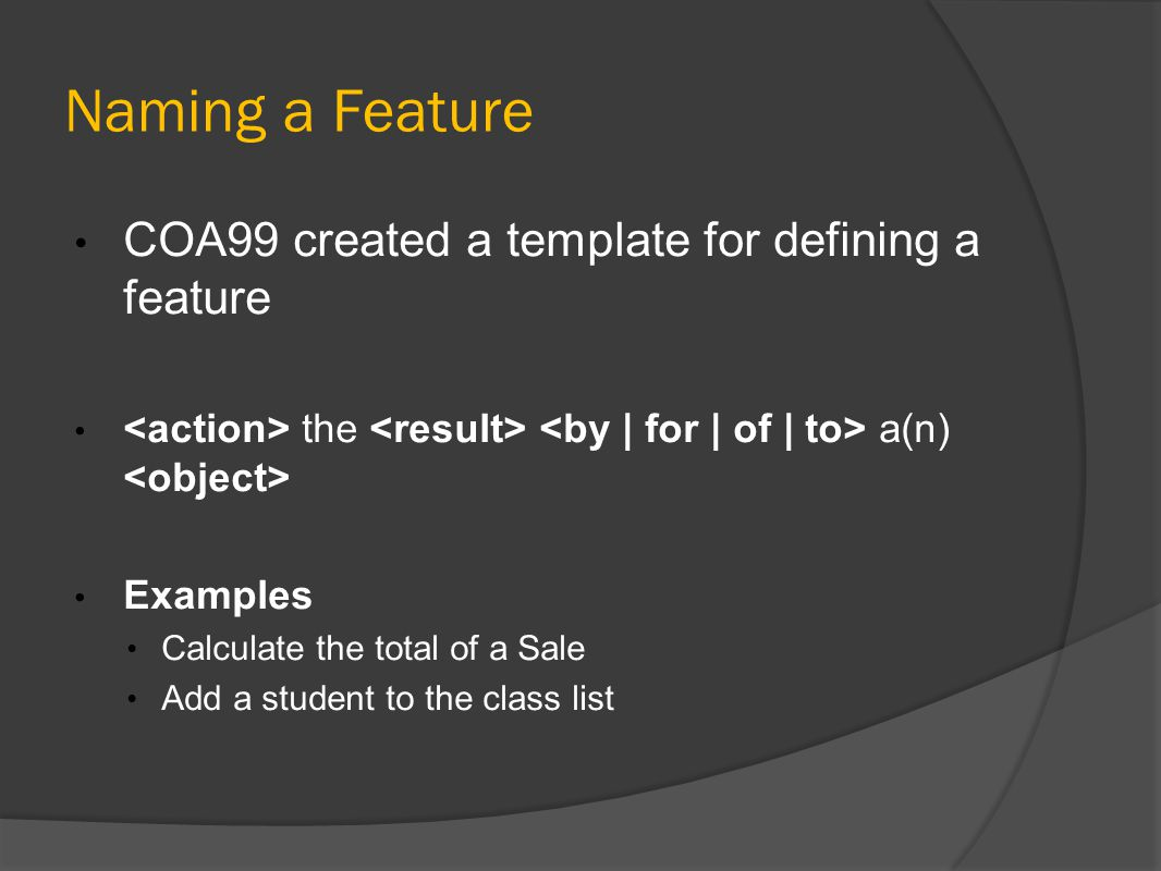 Naming a Feature COA99 created a template for defining a feature the a(n) Examples Calculate the total of a Sale Add a student to the class list