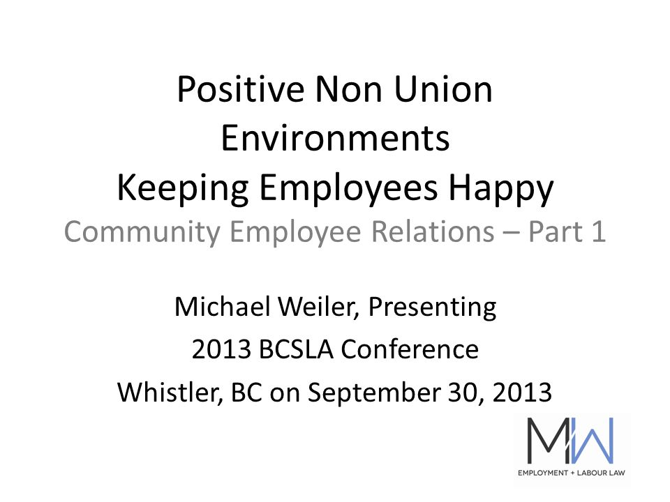 Positive Non Union Environments Keeping Employees Happy Community Employee Relations – Part 1 Michael Weiler, Presenting 2013 BCSLA Conference Whistler, BC on September 30, 2013