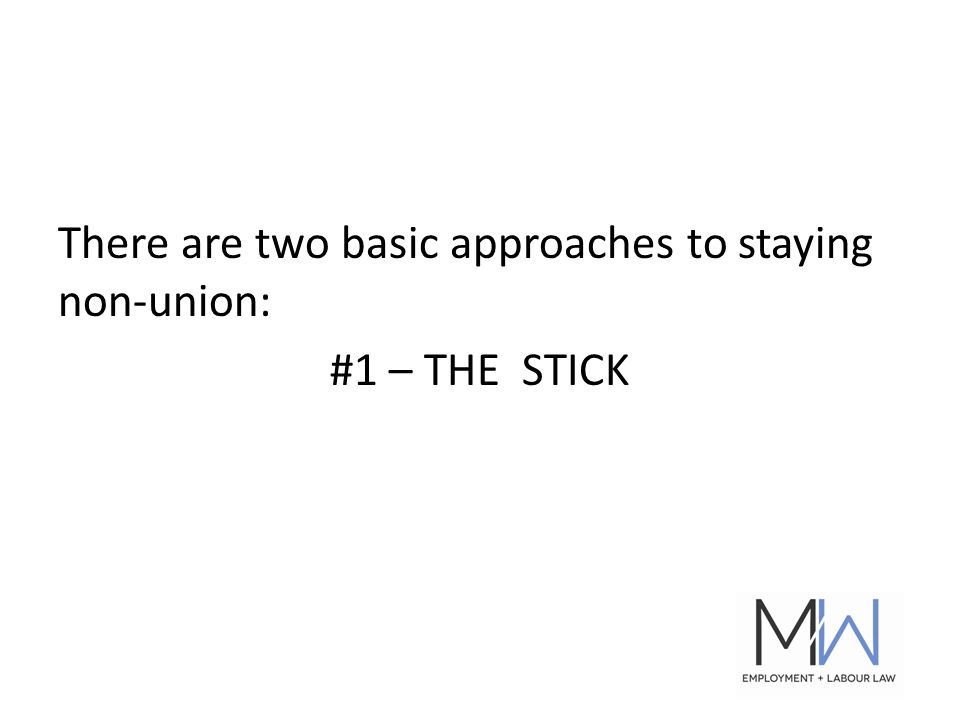 There are two basic approaches to staying non-union: #1 – THE STICK