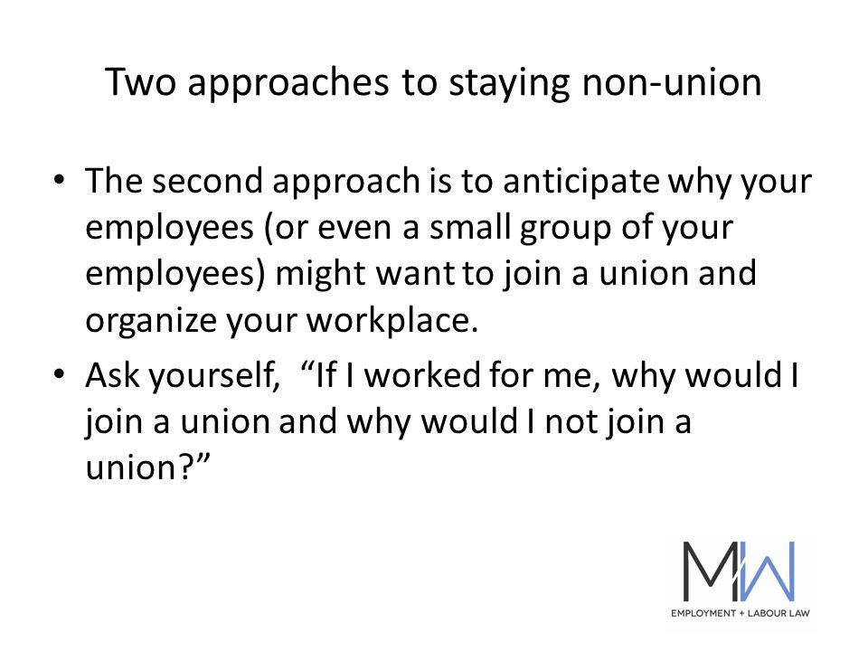 Two approaches to staying non-union The second approach is to anticipate why your employees (or even a small group of your employees) might want to join a union and organize your workplace.