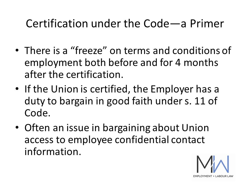 Certification under the Code—a Primer There is a freeze on terms and conditions of employment both before and for 4 months after the certification.