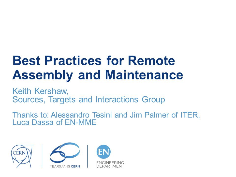 Best Practices for Remote Assembly and Maintenance Keith Kershaw, Sources, Targets and Interactions Group Thanks to: Alessandro Tesini and Jim Palmer of ITER, Luca Dassa of EN-MME