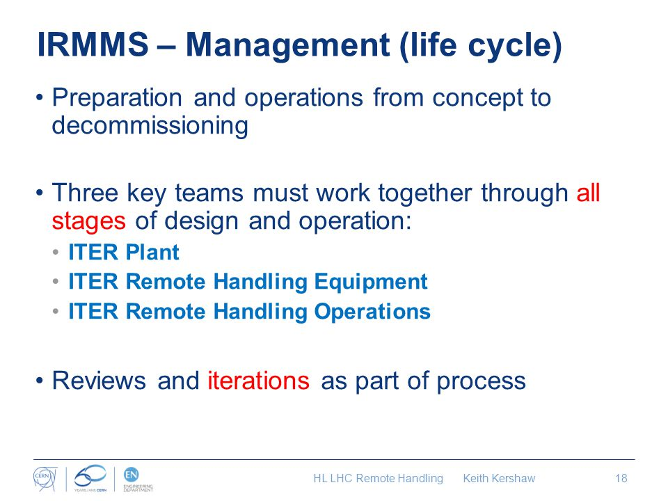 IRMMS – Management (life cycle) Preparation and operations from concept to decommissioning Three key teams must work together through all stages of design and operation: ITER Plant ITER Remote Handling Equipment ITER Remote Handling Operations Reviews and iterations as part of process HL LHC Remote Handling Keith Kershaw18