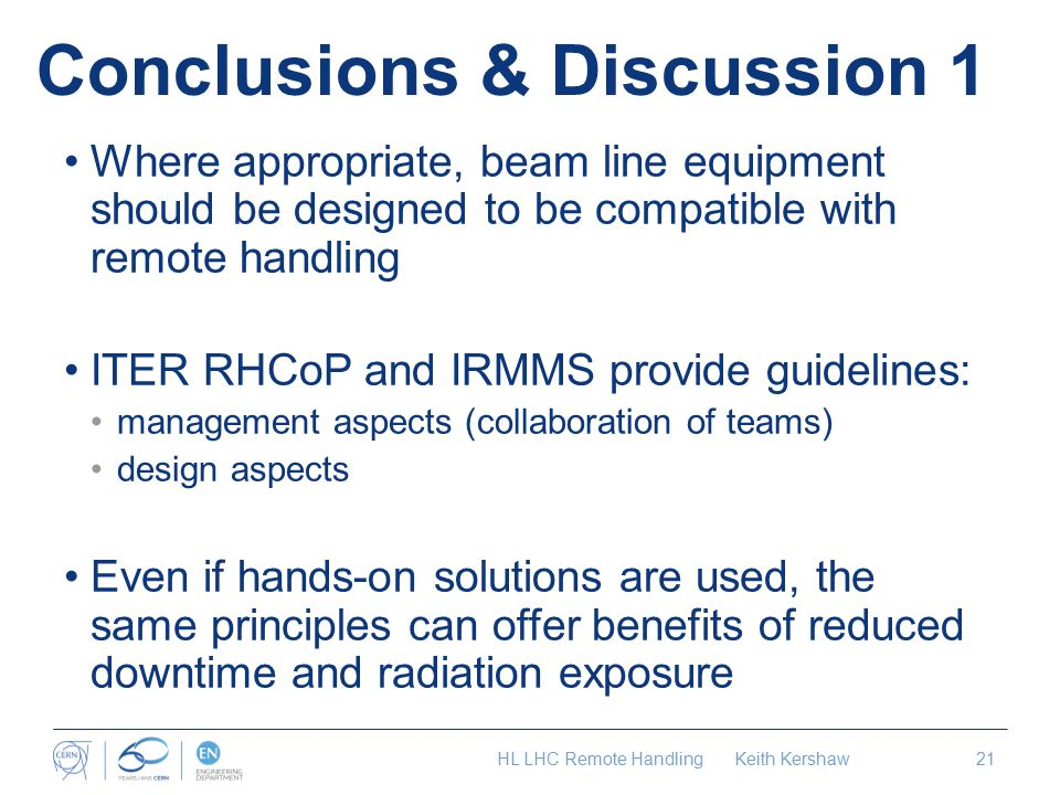 Conclusions & Discussion 1 Where appropriate, beam line equipment should be designed to be compatible with remote handling ITER RHCoP and IRMMS provide guidelines: management aspects (collaboration of teams) design aspects Even if hands-on solutions are used, the same principles can offer benefits of reduced downtime and radiation exposure HL LHC Remote Handling Keith Kershaw21