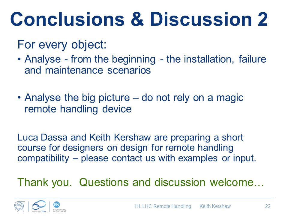Conclusions & Discussion 2 For every object: Analyse - from the beginning - the installation, failure and maintenance scenarios Analyse the big picture – do not rely on a magic remote handling device Luca Dassa and Keith Kershaw are preparing a short course for designers on design for remote handling compatibility – please contact us with examples or input.