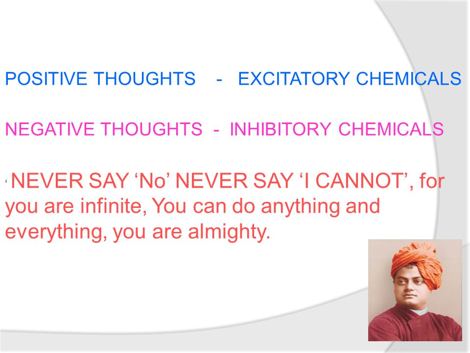 POSITIVE THOUGHTS - EXCITATORY CHEMICALS NEGATIVE THOUGHTS - INHIBITORY CHEMICALS ' NEVER SAY 'No' NEVER SAY 'I CANNOT', for you are infinite, You can do anything and everything, you are almighty.