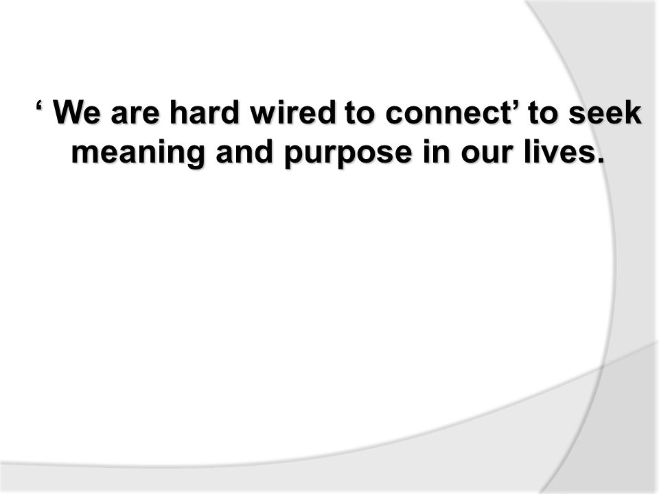 ' We are hard wired to connect' to seek meaning and purpose in our lives.