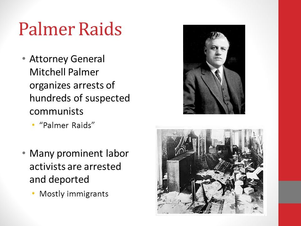 Palmer Raids Attorney General Mitchell Palmer organizes arrests of hundreds of suspected communists Palmer Raids Many prominent labor activists are arrested and deported Mostly immigrants