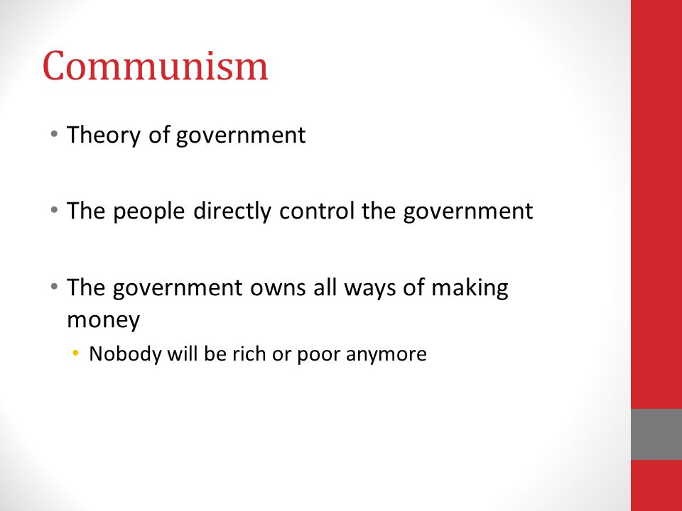 Communism Theory of government The people directly control the government The government owns all ways of making money Nobody will be rich or poor anymore
