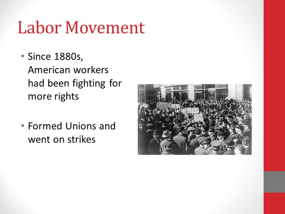 Labor Movement Since 1880s, American workers had been fighting for more rights Formed Unions and went on strikes