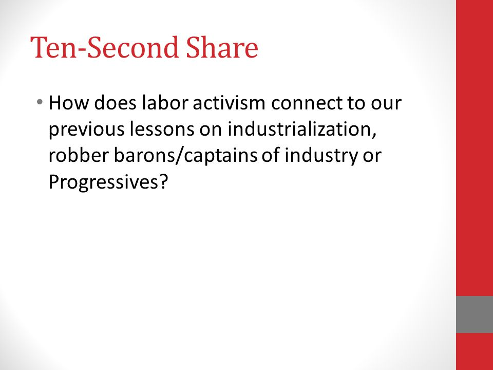Ten-Second Share How does labor activism connect to our previous lessons on industrialization, robber barons/captains of industry or Progressives