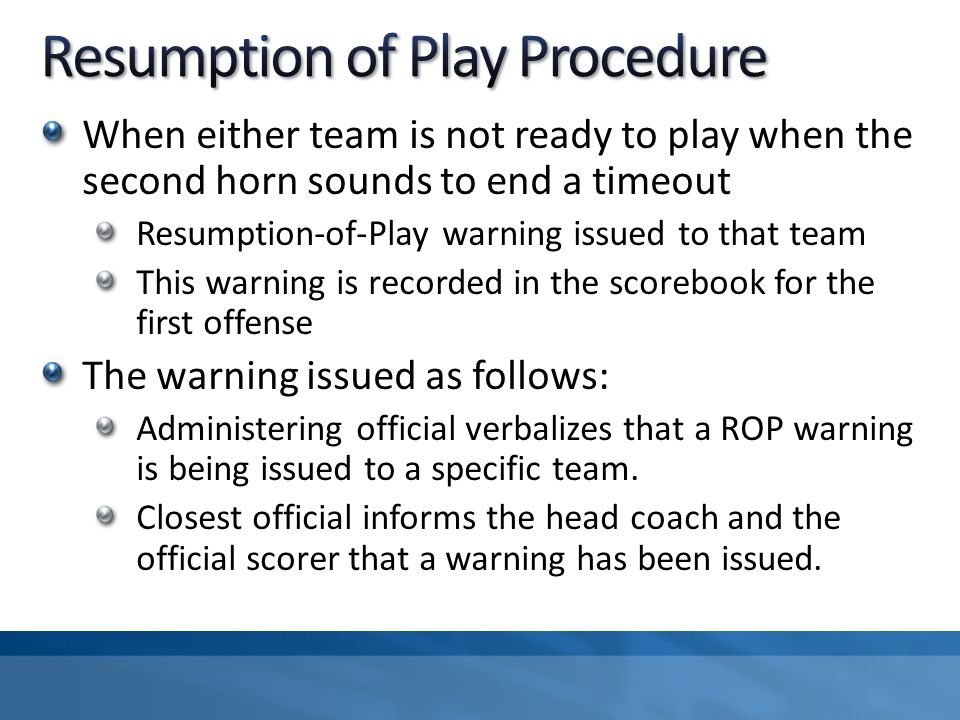 When either team is not ready to play when the second horn sounds to end a timeout Resumption-of-Play warning issued to that team This warning is recorded in the scorebook for the first offense The warning issued as follows: Administering official verbalizes that a ROP warning is being issued to a specific team.