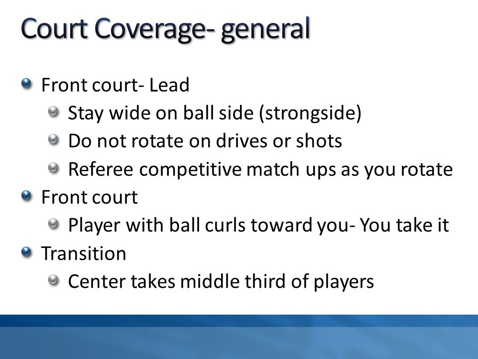 Front court- Lead Stay wide on ball side (strongside) Do not rotate on drives or shots Referee competitive match ups as you rotate Front court Player with ball curls toward you- You take it Transition Center takes middle third of players
