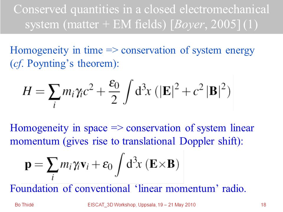 EISCAT_3D Workshop, Uppsala, 19 – 21 May 2010 Conserved quantities in a closed electromechanical system (matter + EM fields) [Boyer, 2005] (1) Homogeneity in time => conservation of system energy (cf.